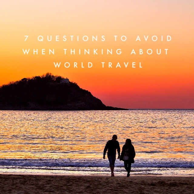 7 Questions To Avoid When Thinking About Long Term Travel