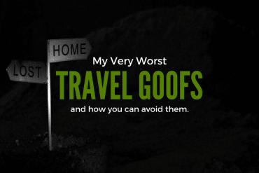 My Very Worst Travel Goofs and how you can Avoid Them