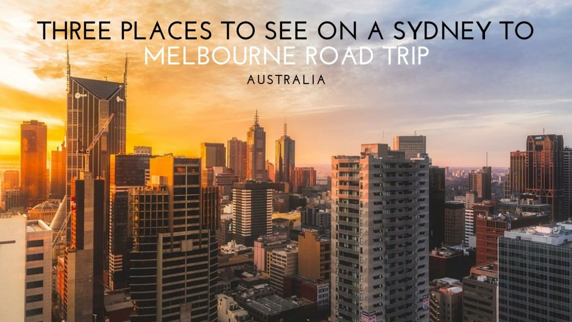 Three Places to See During a Sydney to Melbourne Road Trip