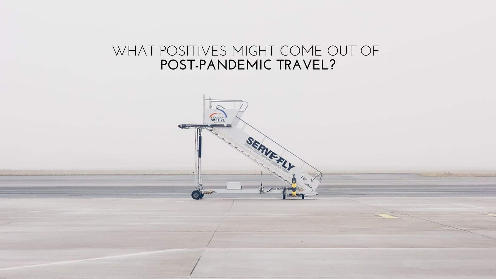 Looking on The Bright Side - What Positives Might Come out of Post-Pandemic Travel